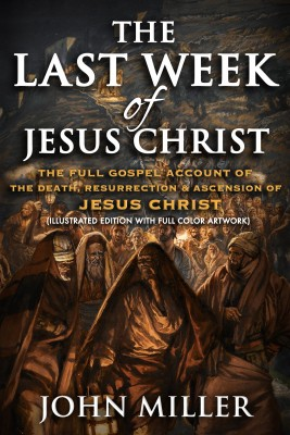 The Last Week of Jesus Christ: The Full Gospel Account of The Death, Resurrection & Ascension of Jesus Christ (Illustrated Edition With Full Color Artwork)
